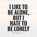 i-like-to-be-alone-but-i-hate-to-be-lonely-quote-1